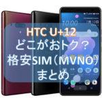 【一覧】格安SIM(MVNO)でのHTC U12+販売店まとめ、キャンペーン情報もアリ