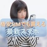 「格安SIMだと最新機種が買えない」はウソ、格安SIMでも安く最新機種が買える